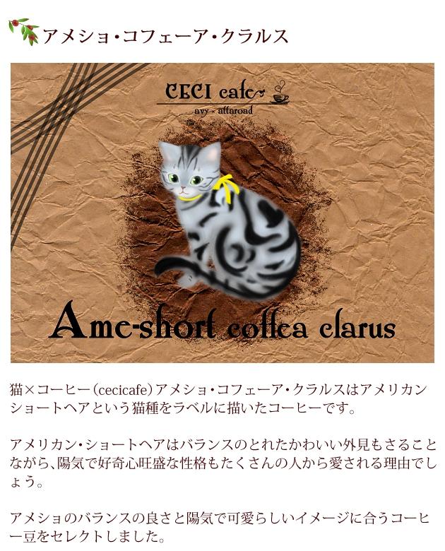 猫×コーヒー(cecicafe)アメショ・コフェーア・クラルスはアメリカン・ショートヘアという猫種をラベルに描いたコーヒー。アメリカン・ショートヘアはバランスのとれたかわいい外見もさることながら、陽気で好奇心旺盛な性格もたくさんの人から愛される理由でしょう。アメショのバランスの良さと陽気で可愛らしいイメージに合うコーヒー豆をセレクト。