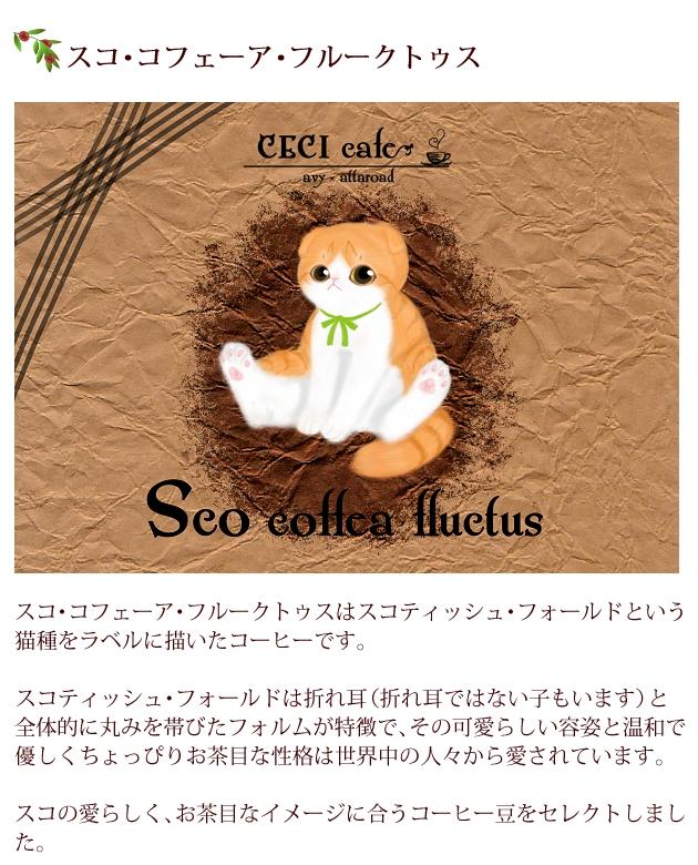 スコ・コフェーア・フルークトゥスはスコティッシュ・フォールドという猫種をラベルに描いたコーヒー。スコティッシュ・フォールドは折れ耳(折れ耳ではない子もいます)と、全体的に丸みを帯びたフォルムが特徴で、その可愛らしい容姿と温和で優しくちょっぴりお茶目な性格は世界中の人々から愛されています。スコの愛らしく、お茶目なイメージに合うコーヒー豆をセレクト。