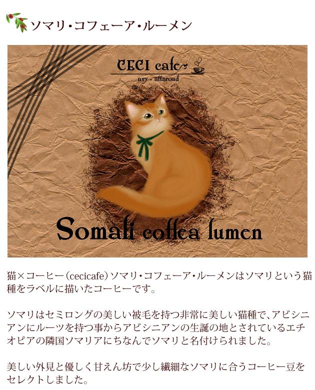 猫×コーヒー(cecicafe)ソマリ・コフェーア・ルーメンはソマリという猫種をラベルに描いたコーヒー。ソマリはセミロングの美しい被毛を持つ非常に美しい猫種で、アビシニアンにルーツを持つ事からアビシニアンの生誕の地とされているエチオピアの隣国ソマリアにちなんでソマリと名付けられました。美しい外見と優しく甘えん坊で少し繊細なソマリに合うコーヒー豆をセレクト。