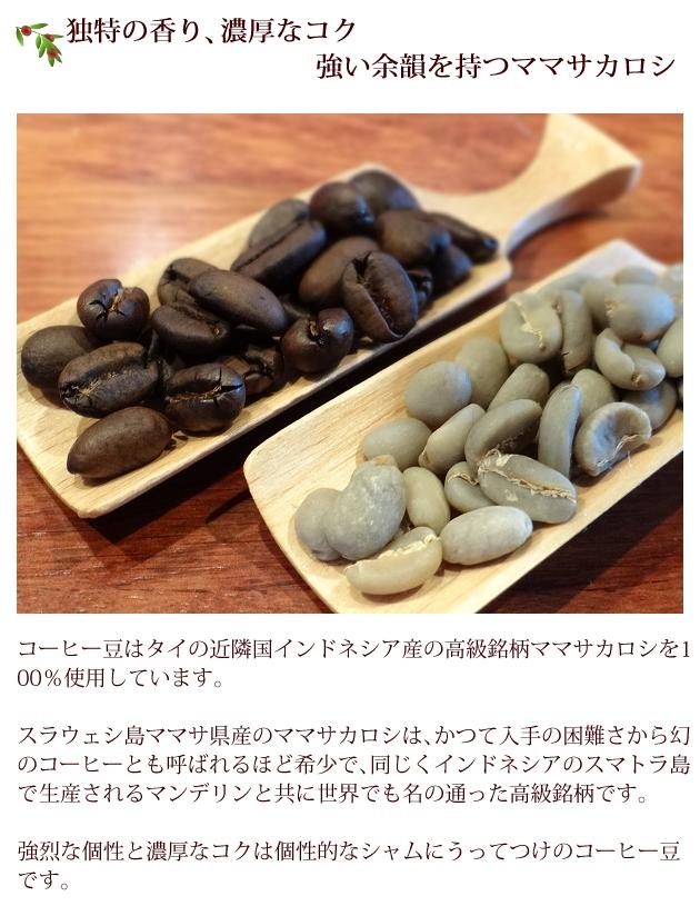 コーヒー豆はタイの近隣国インドネシア産の高級銘柄トラジャママサカロシを100%使用。スラウェシ島ママサ県産のママサカロシは、かつて入手の困難さから幻のコーヒーとも呼ばれるほど希少で、同じくインドネシアのスマトラ島で生産されるマンデリンと共に世界でも名の通った高級銘柄。