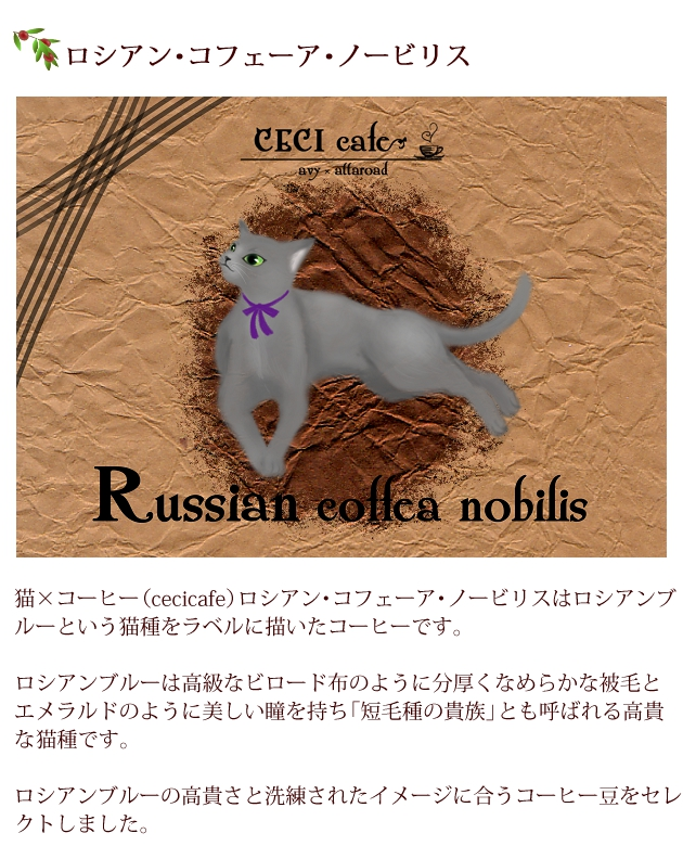 猫×コーヒー(cecicafe)ロシアン・コフェーア・ノービリスはロシアンブルーという猫種をラベルに描いたコーヒー。 ロシアンブルーは高級なビロード布のように分厚くなめらかな被毛と、エメラルドのように美しい瞳を持ち「短毛種の貴族」とも呼ばれる高貴な猫種。 ロシアンブルーの高貴さと洗練されたイメージに合うコーヒー豆をセレクト。